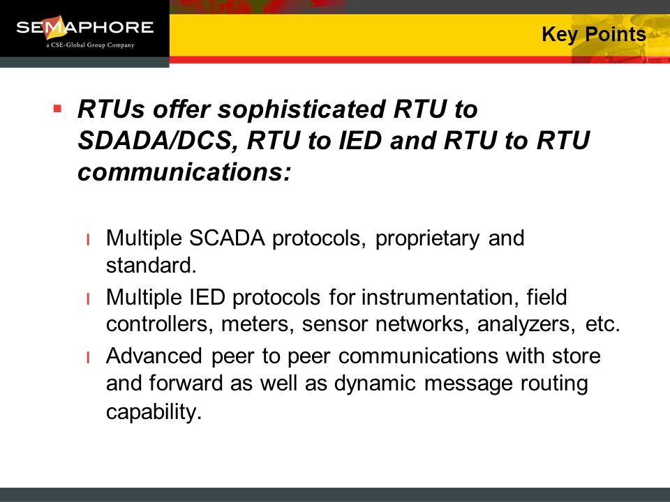 Key Points RTUs offer sophisticated RTU to SDADA/DCS, RTU to IED and RTU to RTU communications: ıMultiple SCADA protocols, proprietary and standard. ı
