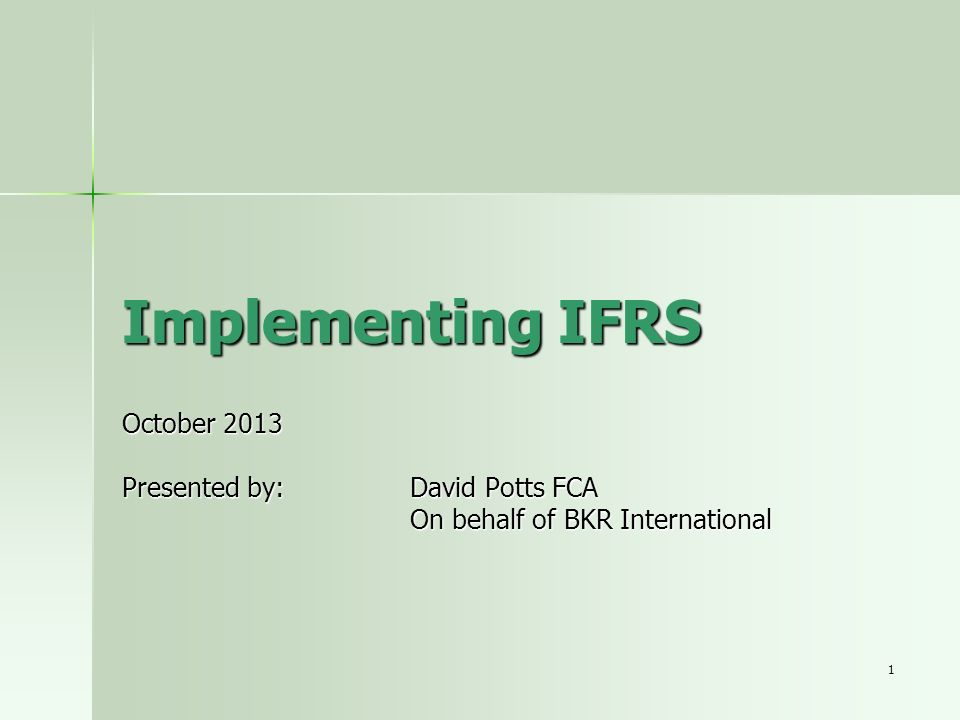 1 Implementing IFRS October 2013 Presented by: David Potts FCA On behalf of BKR International