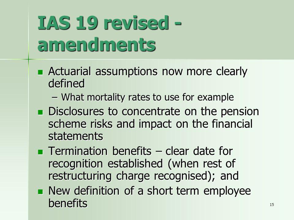 15 IAS 19 revised - amendments Actuarial assumptions now more clearly defined Actuarial assumptions now more clearly defined –What mortality rates to