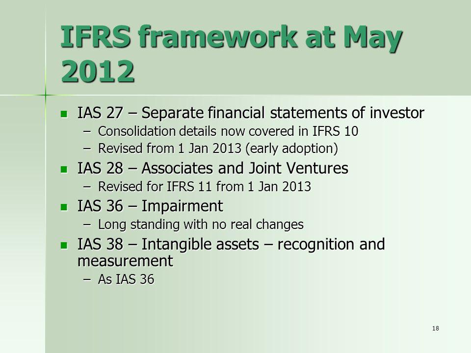 18 IFRS framework at May 2012 IAS 27 – Separate financial statements of investor IAS 27 – Separate financial statements of investor –Consolidation det