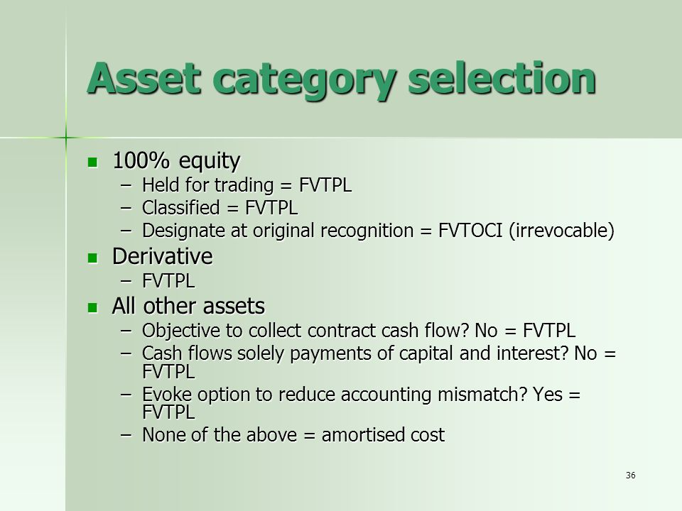 36 Asset category selection 100% equity 100% equity –Held for trading = FVTPL –Classified = FVTPL –Designate at original recognition = FVTOCI (irrevoc