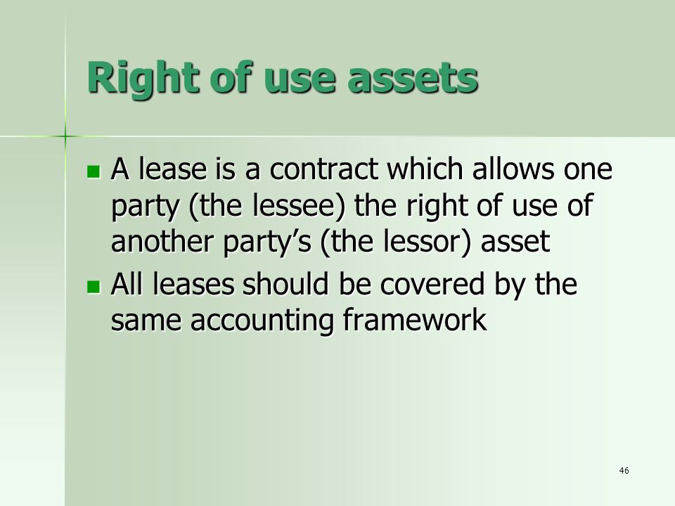 46 Right of use assets A lease is a contract which allows one party (the lessee) the right of use of another partys (the lessor) asset A lease is a co