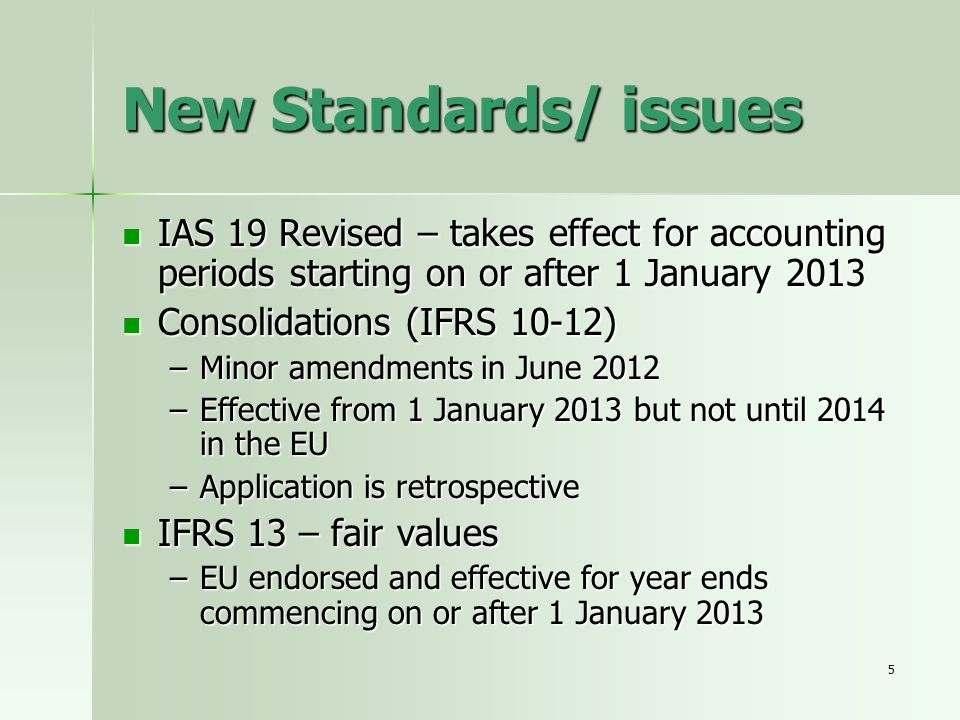 5 New Standards/ issues IAS 19 Revised – takes effect for accounting periods starting on or after 1 January 2013 IAS 19 Revised – takes effect for acc