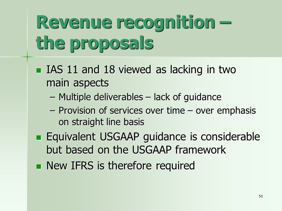 50 Revenue recognition – the proposals IAS 11 and 18 viewed as lacking in two main aspects IAS 11 and 18 viewed as lacking in two main aspects –Multip