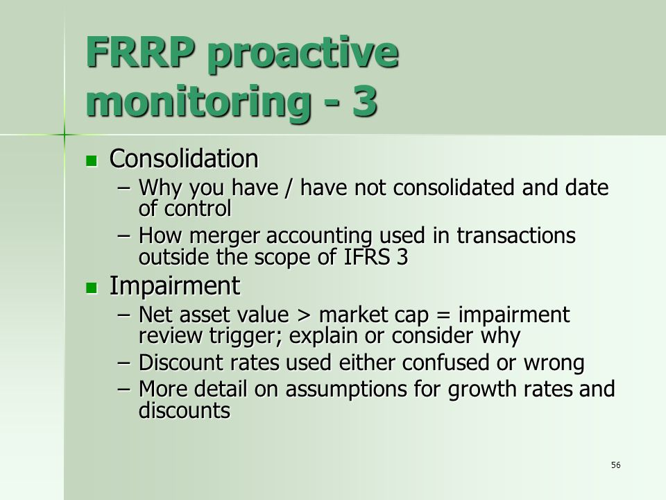 56 FRRP proactive monitoring - 3 Consolidation Consolidation –Why you have / have not consolidated and date of control –How merger accounting used in