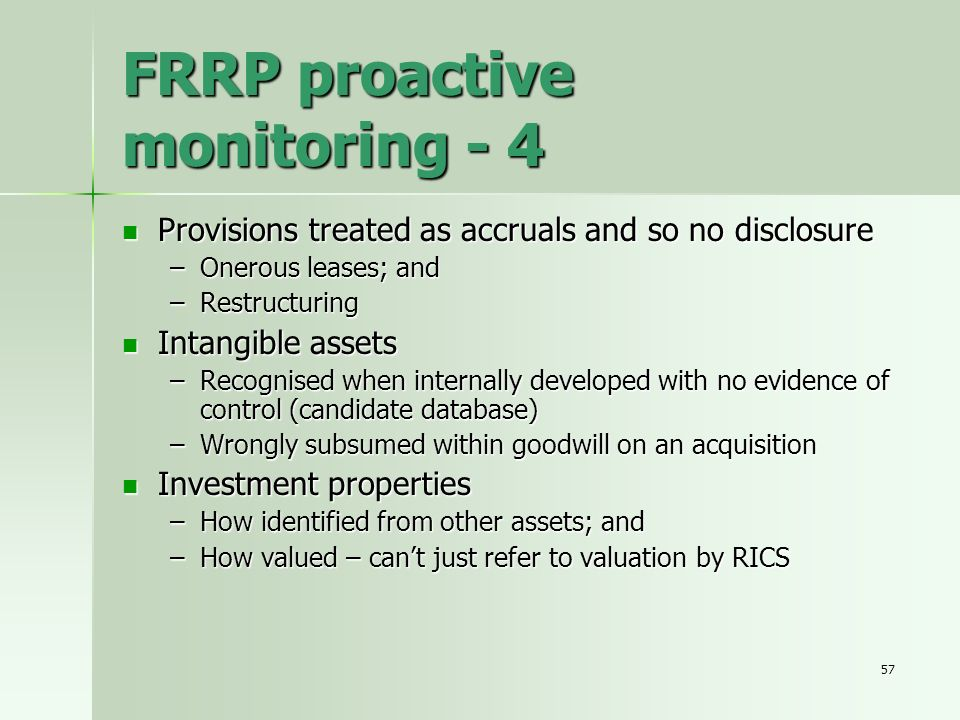 57 FRRP proactive monitoring - 4 Provisions treated as accruals and so no disclosure Provisions treated as accruals and so no disclosure –Onerous leas