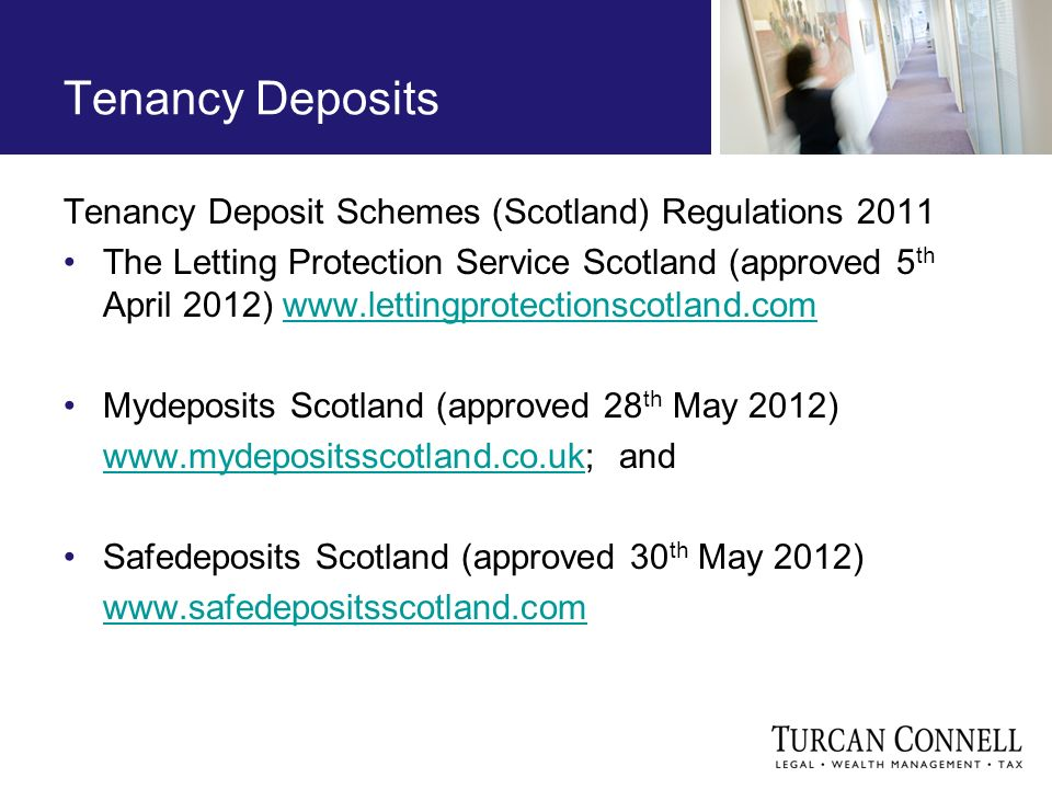 Tenancy Deposits Tenancy Deposit Schemes (Scotland) Regulations 2011 The Letting Protection Service Scotland (approved 5 th April 2012) www.lettingprotectionscotland.comwww.lettingprotectionscotland.com Mydeposits Scotland (approved 28 th May 2012) www.mydepositsscotland.co.ukwww.mydepositsscotland.co.uk; and Safedeposits Scotland (approved 30 th May 2012) www.safedepositsscotland.com