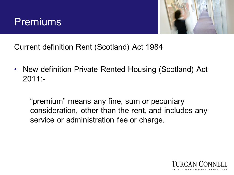 Current definition Rent (Scotland) Act 1984 New definition Private Rented Housing (Scotland) Act 2011:- premium means any fine, sum or pecuniary consideration, other than the rent, and includes any service or administration fee or charge.