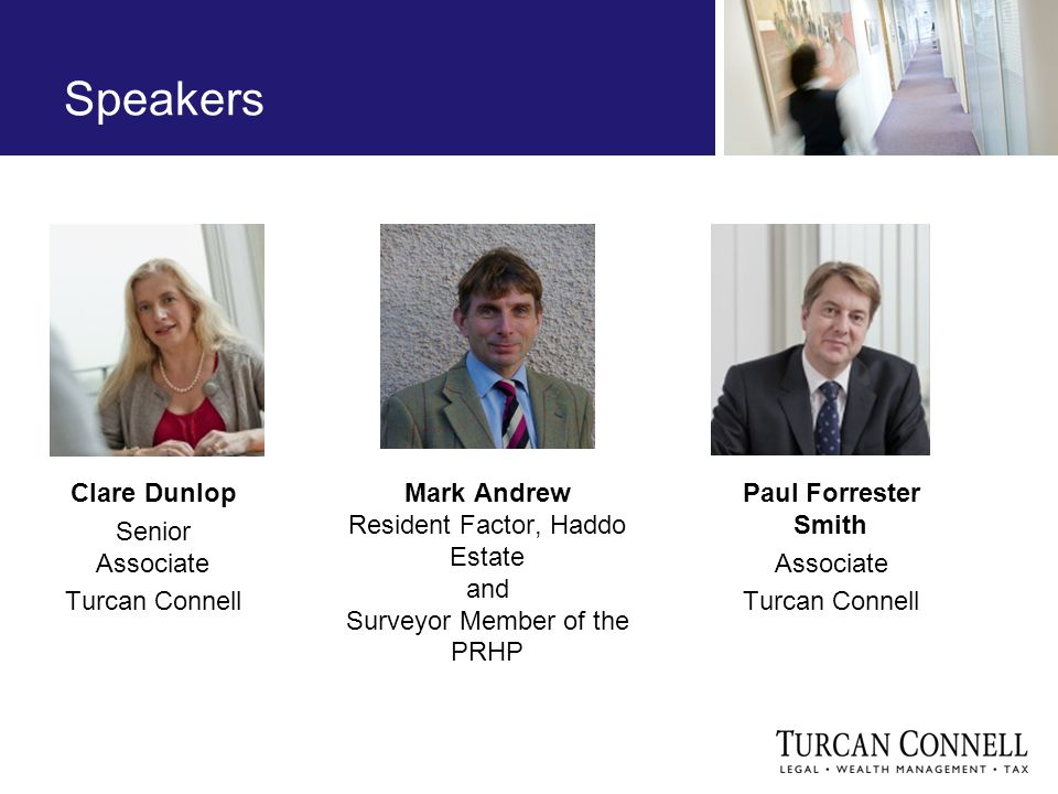 Speakers Clare Dunlop Senior Associate Turcan Connell Paul Forrester Smith Associate Turcan Connell Mark Andrew Resident Factor, Haddo Estate and Surveyor Member of the PRHP