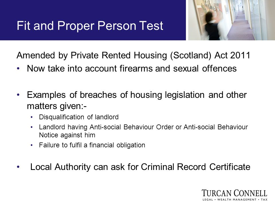 Fit and Proper Person Test Amended by Private Rented Housing (Scotland) Act 2011 Now take into account firearms and sexual offences Examples of breaches of housing legislation and other matters given:- Disqualification of landlord Landlord having Anti-social Behaviour Order or Anti-social Behaviour Notice against him Failure to fulfil a financial obligation Local Authority can ask for Criminal Record Certificate