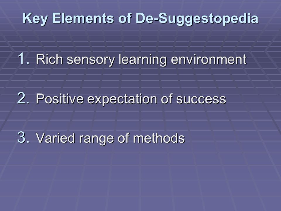 Key Elements of De-Suggestopedia 1. Rich sensory learning environment 2. Positive expectation of success 3. Varied range of methods
