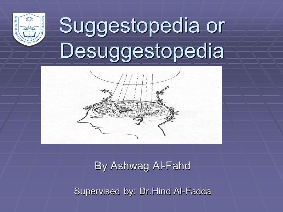 Suggestopedia or Desuggestopedia By Ashwag Al-Fahd Supervised by: Dr.Hind Al-Fadda