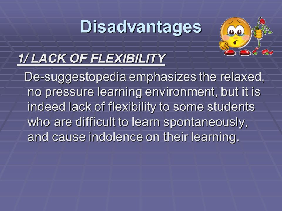 Disadvantages 1/ LACK OF FLEXIBILITY De-suggestopedia emphasizes the relaxed, no pressure learning environment, but it is indeed lack of flexibility t