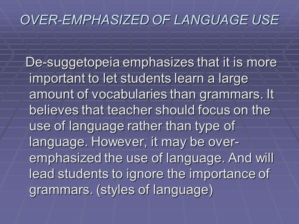 OVER-EMPHASIZED OF LANGUAGE USE De-suggetopeia emphasizes that it is more important to let students learn a large amount of vocabularies than grammars