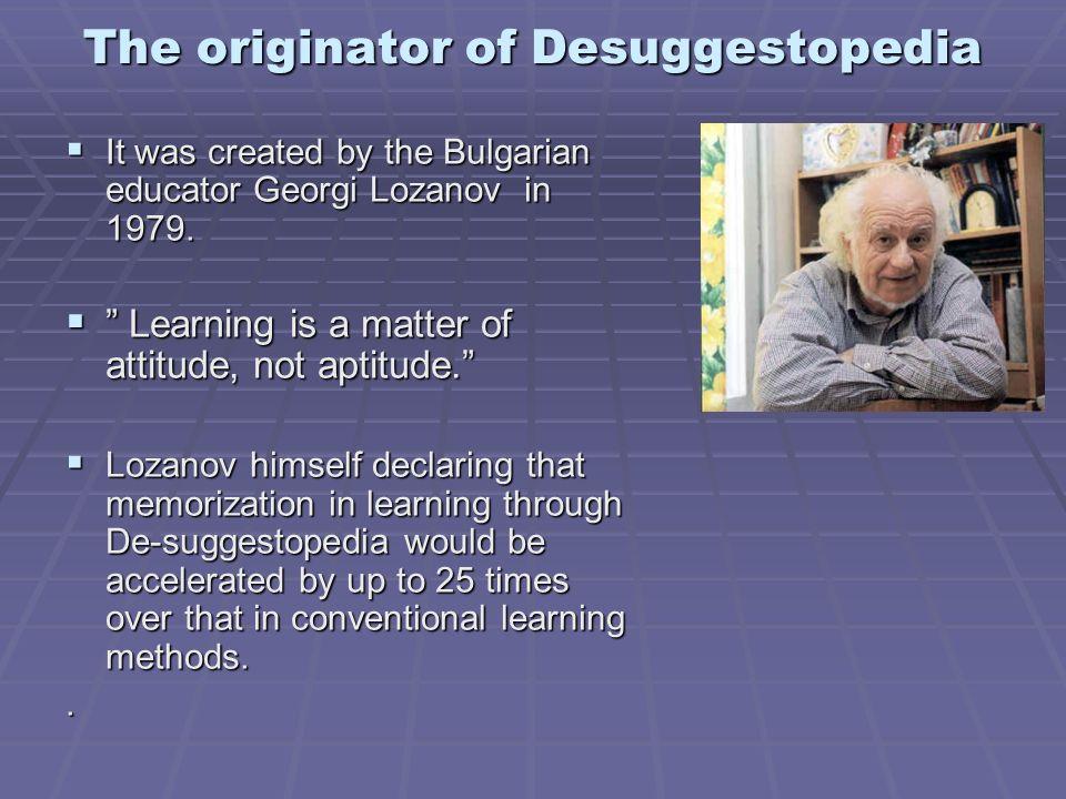 The originator of Desuggestopedia It was created by the Bulgarian educator Georgi Lozanov in 1979. It was created by the Bulgarian educator Georgi Loz