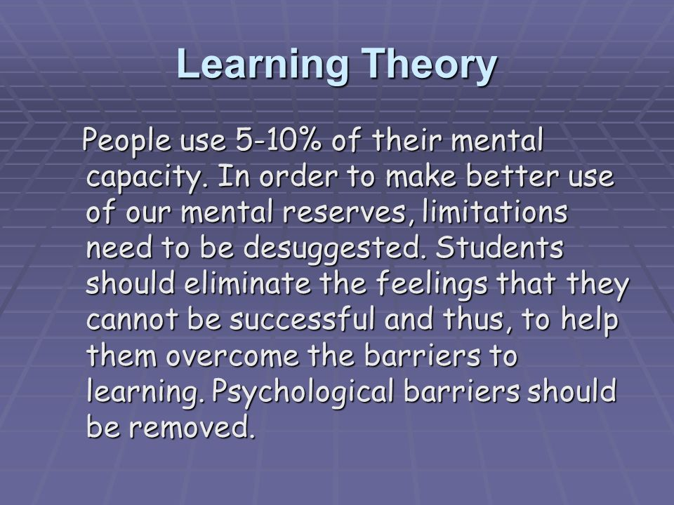 Learning Theory People use 5-10% of their mental capacity. In order to make better use of our mental reserves, limitations need to be desuggested. Stu