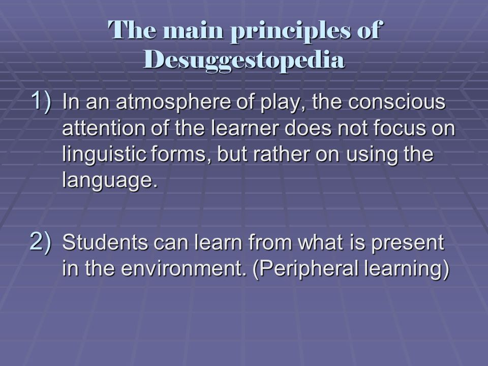 The main principles of Desuggestopedia 1) In an atmosphere of play, the conscious attention of the learner does not focus on linguistic forms, but rat