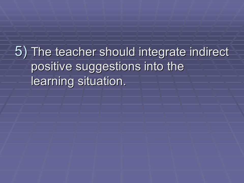 5) The teacher should integrate indirect positive suggestions into the learning situation.