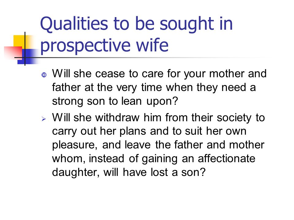Qualities to be sought in prospective wife Will she cease to care for your mother and father at the very time when they need a strong son to lean upon