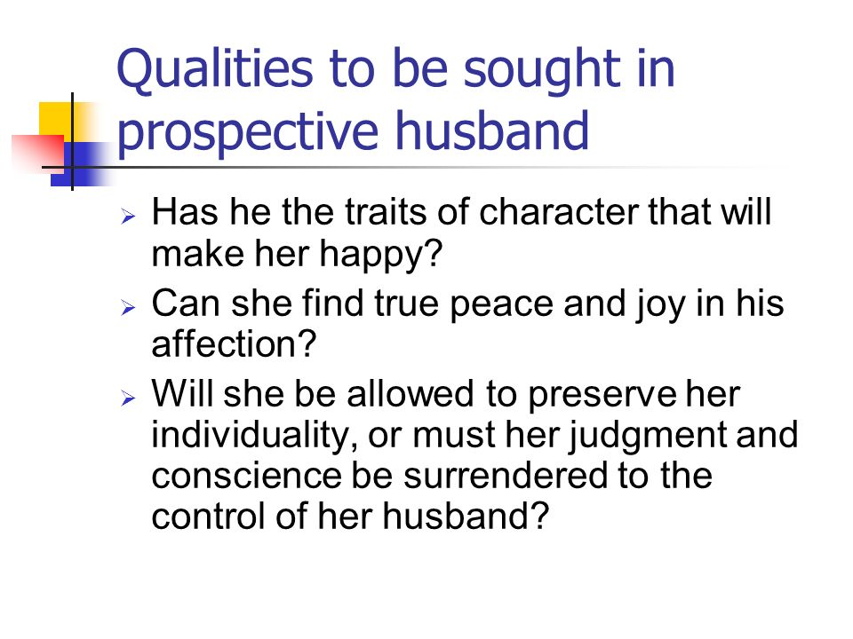 Qualities to be sought in prospective husband Has he the traits of character that will make her happy? Can she find true peace and joy in his affectio