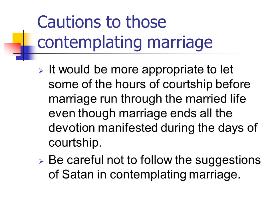 Cautions to those contemplating marriage It would be more appropriate to let some of the hours of courtship before marriage run through the married li