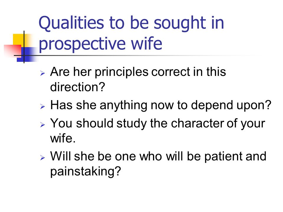 Qualities to be sought in prospective wife Are her principles correct in this direction? Has she anything now to depend upon? You should study the cha