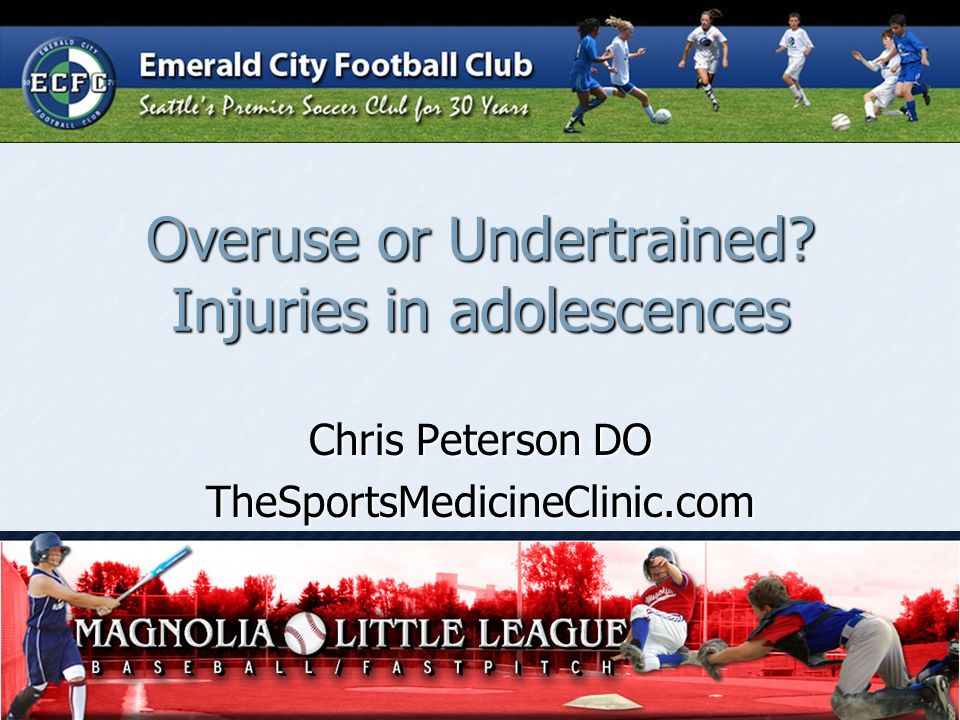 Overuse or Undertrained? Injuries in adolescences Chris Peterson DO TheSportsMedicineClinic.com