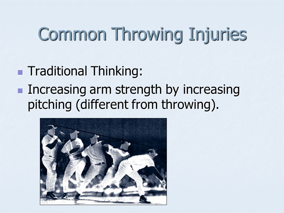 Common Throwing Injuries Traditional Thinking: Traditional Thinking: Increasing arm strength by increasing pitching (different from throwing). Increas