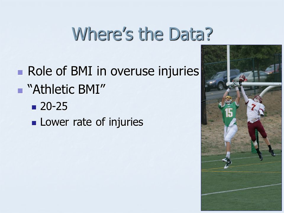 Wheres the Data? Role of BMI in overuse injuries Role of BMI in overuse injuries Athletic BMI Athletic BMI 20-25 20-25 Lower rate of injuries Lower ra
