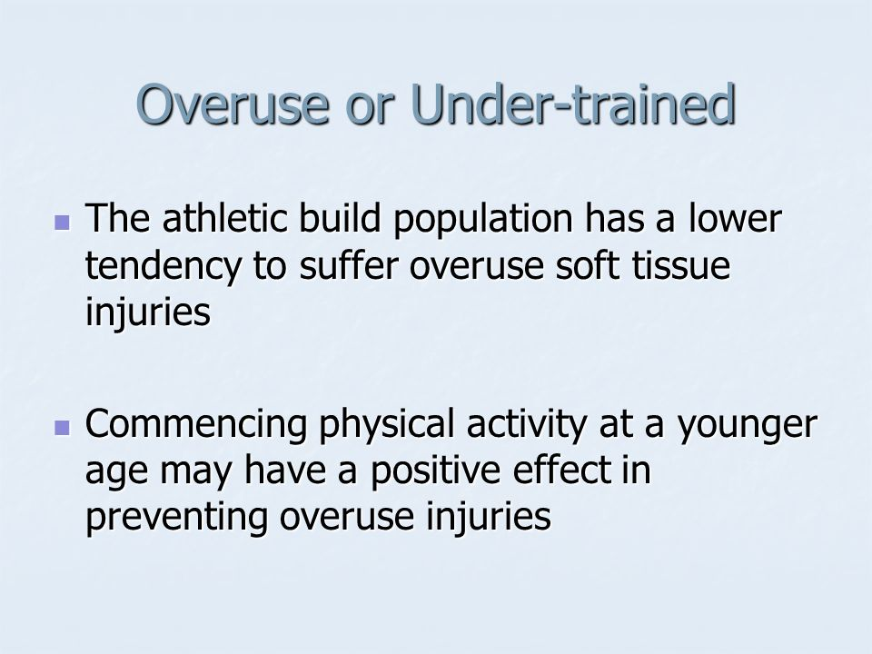 Overuse or Under-trained The athletic build population has a lower tendency to suffer overuse soft tissue injuries The athletic build population has a
