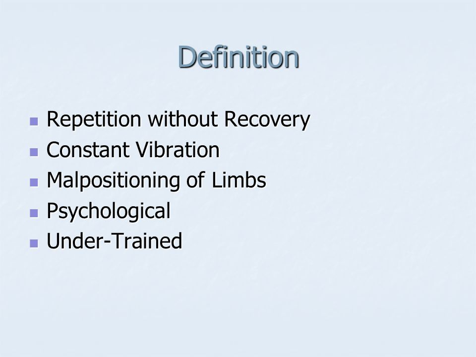 Definition Repetition without Recovery Repetition without Recovery Constant Vibration Constant Vibration Malpositioning of Limbs Malpositioning of Lim
