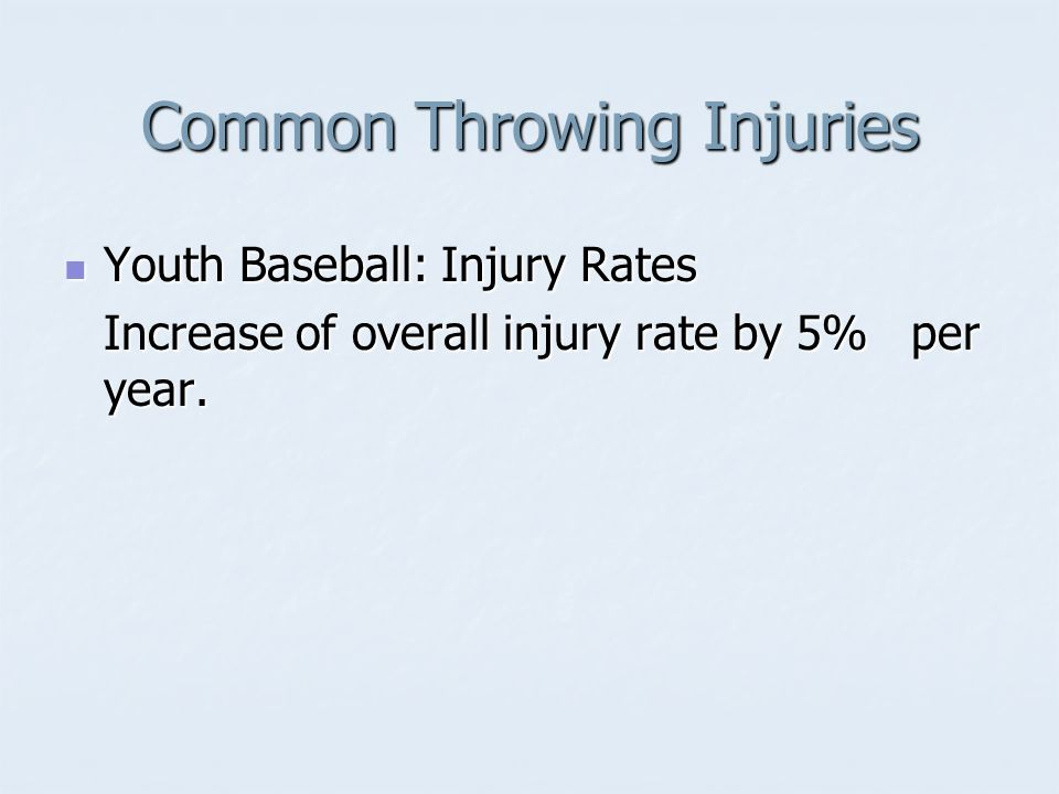Common Throwing Injuries Youth Baseball: Injury Rates Youth Baseball: Injury Rates Increase of overall injury rate by 5% per year.