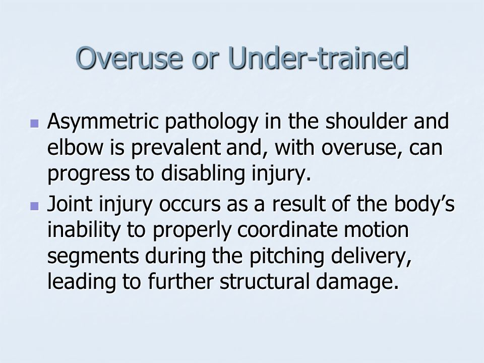 Overuse or Under-trained Asymmetric pathology in the shoulder and elbow is prevalent and, with overuse, can progress to disabling injury. Asymmetric p