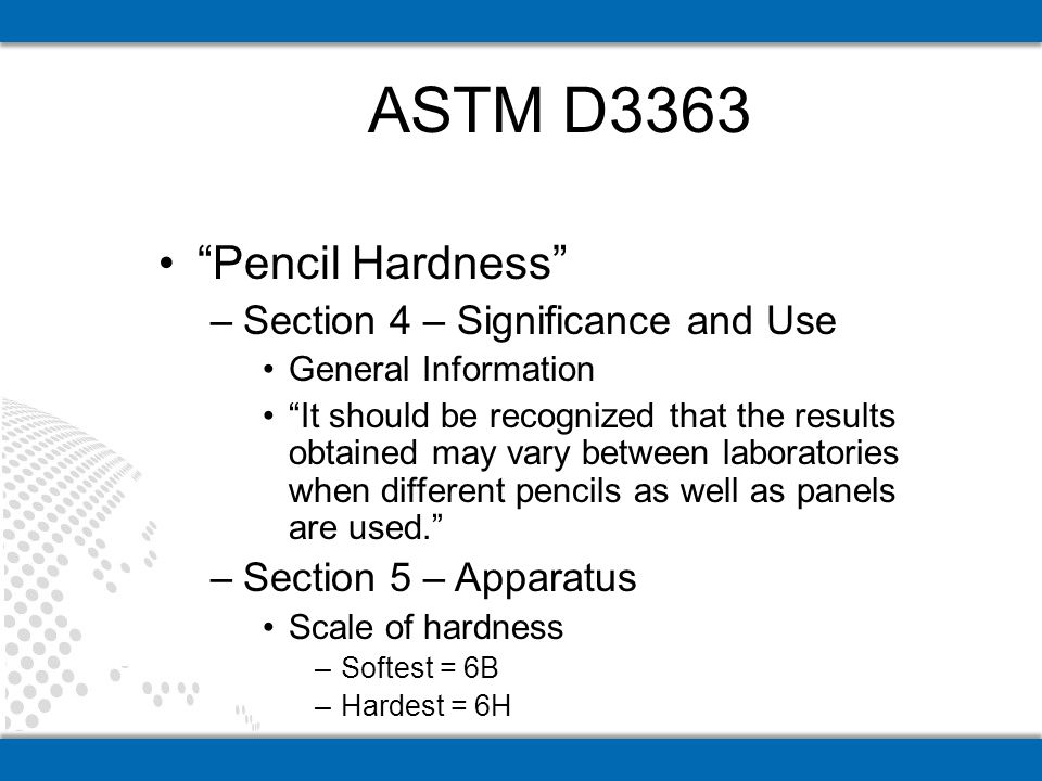 Pencil Hardness –Section 4 – Significance and Use General Information It should be recognized that the results obtained may vary between laboratories when different pencils as well as panels are used.