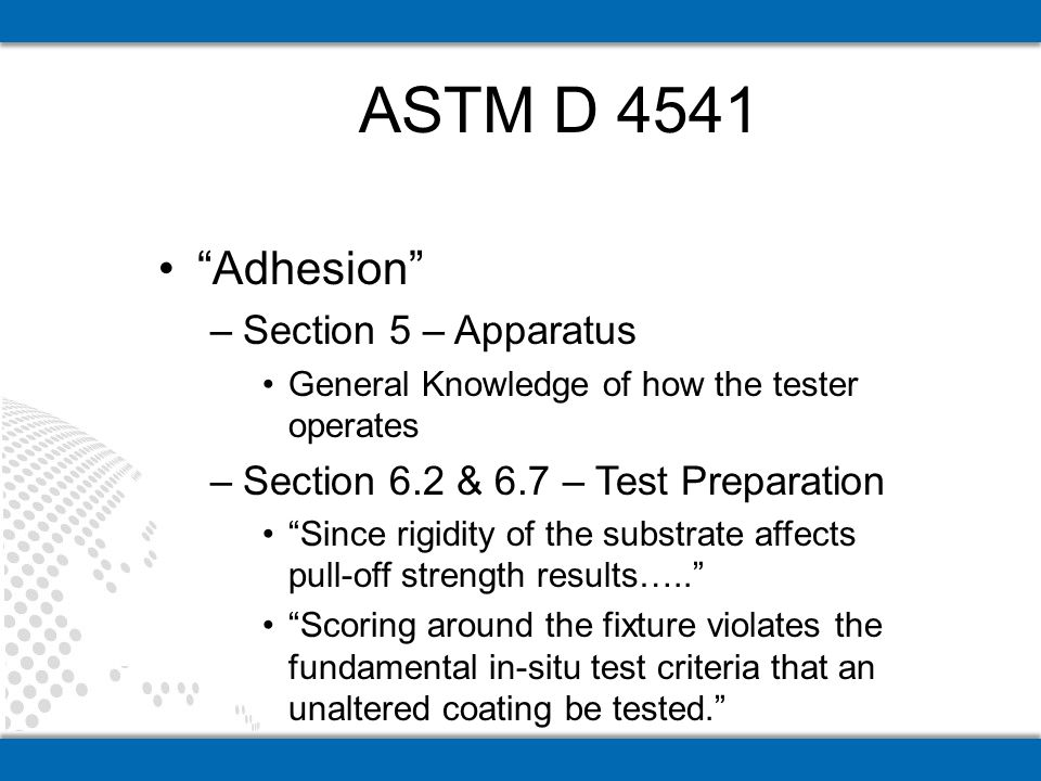 Adhesion –Section 10 – Precision and Bias General Knowledge –Table 6 – Precision and Bias Maximum acceptable variance ranges from 18% - 76% depending on variables such as: –Type of tester –Intra-laboratory Vs.