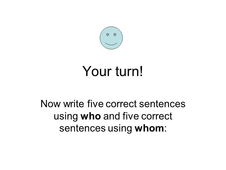 Your turn! Now write five correct sentences using who and five correct sentences using whom: