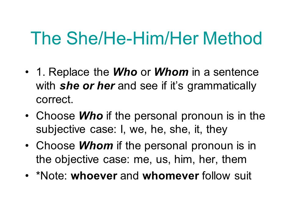 The She/He-Him/Her Method 1. Replace the Who or Whom in a sentence with she or her and see if its grammatically correct. Choose Who if the personal pr