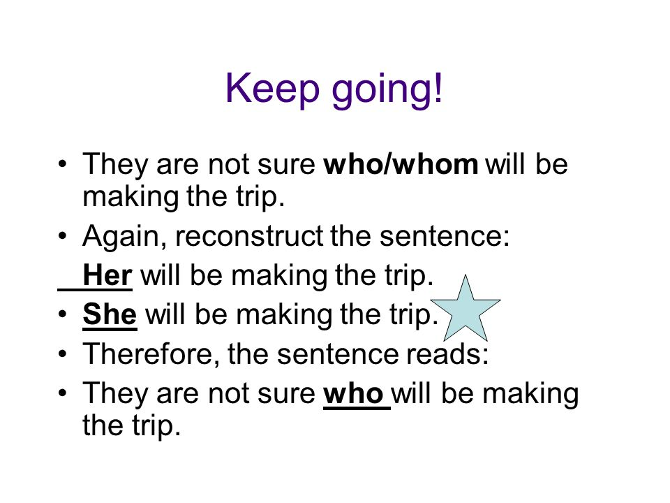 Keep going! They are not sure who/whom will be making the trip. Again, reconstruct the sentence: Her will be making the trip. She will be making the t
