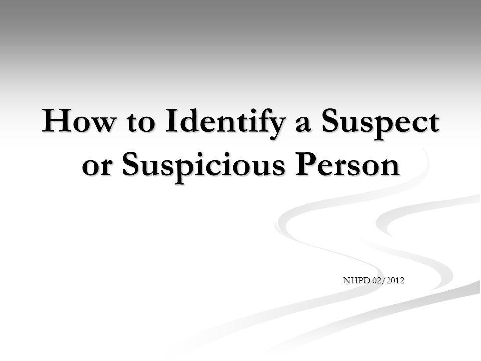 Objectives Describe the characteristics of a suspect or suspicious person Describe the characteristics of a suspect or suspicious person Relay that information to the proper authority Relay that information to the proper authority