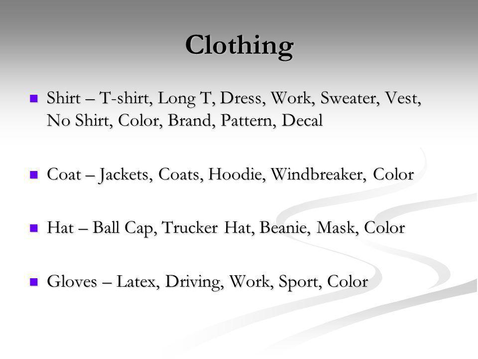 Clothing Shirt – T-shirt, Long T, Dress, Work, Sweater, Vest, No Shirt, Color, Brand, Pattern, Decal Shirt – T-shirt, Long T, Dress, Work, Sweater, Vest, No Shirt, Color, Brand, Pattern, Decal Coat – Jackets, Coats, Hoodie, Windbreaker, Color Coat – Jackets, Coats, Hoodie, Windbreaker, Color Hat – Ball Cap, Trucker Hat, Beanie, Mask, Color Hat – Ball Cap, Trucker Hat, Beanie, Mask, Color Gloves – Latex, Driving, Work, Sport, Color Gloves – Latex, Driving, Work, Sport, Color