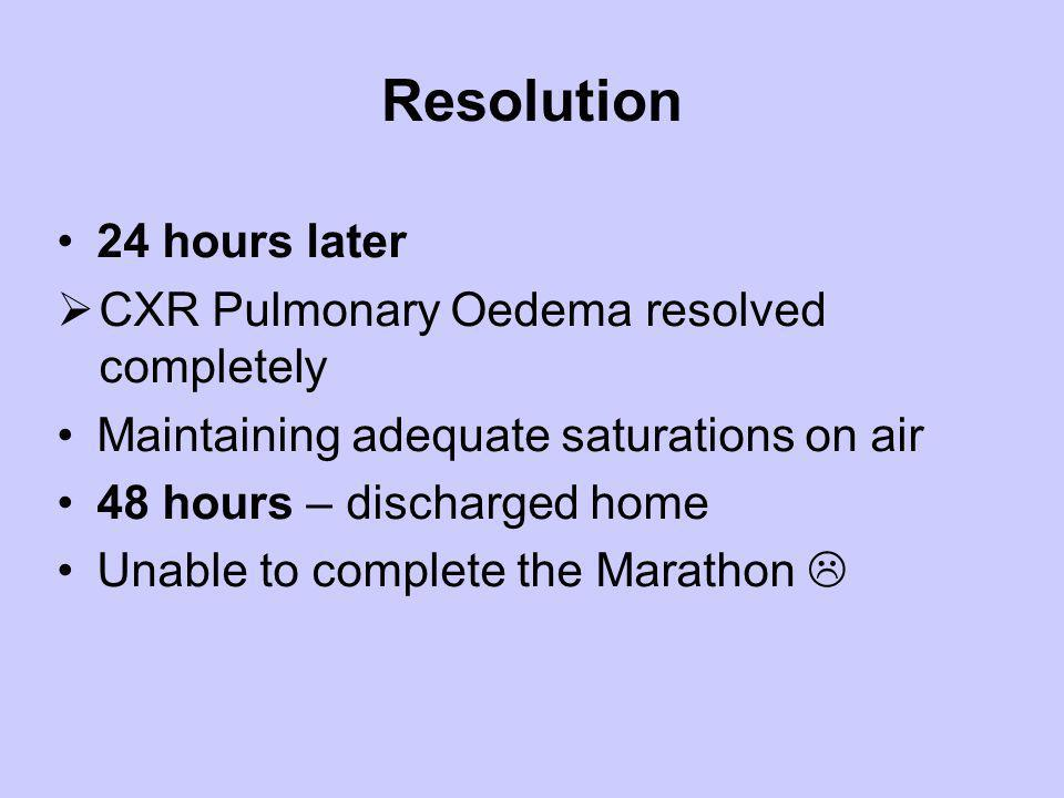 Resolution 24 hours later CXR Pulmonary Oedema resolved completely Maintaining adequate saturations on air 48 hours – discharged home Unable to comple