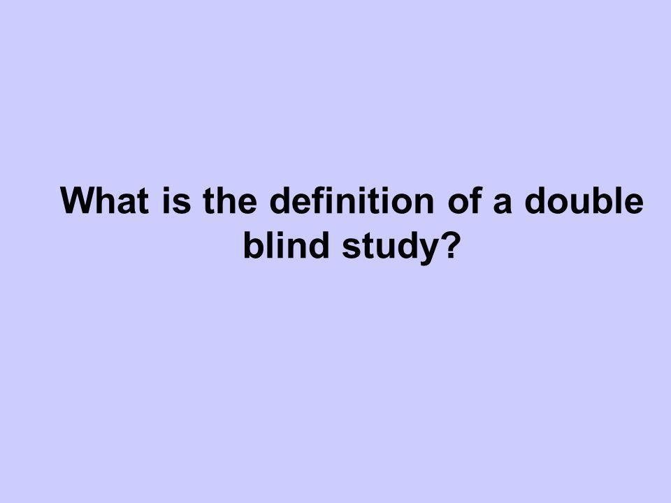 What is the definition of a double blind study?