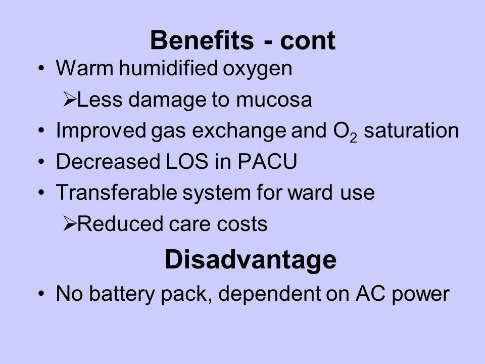 Benefits - cont Warm humidified oxygen Less damage to mucosa Improved gas exchange and O 2 saturation Decreased LOS in PACU Transferable system for wa