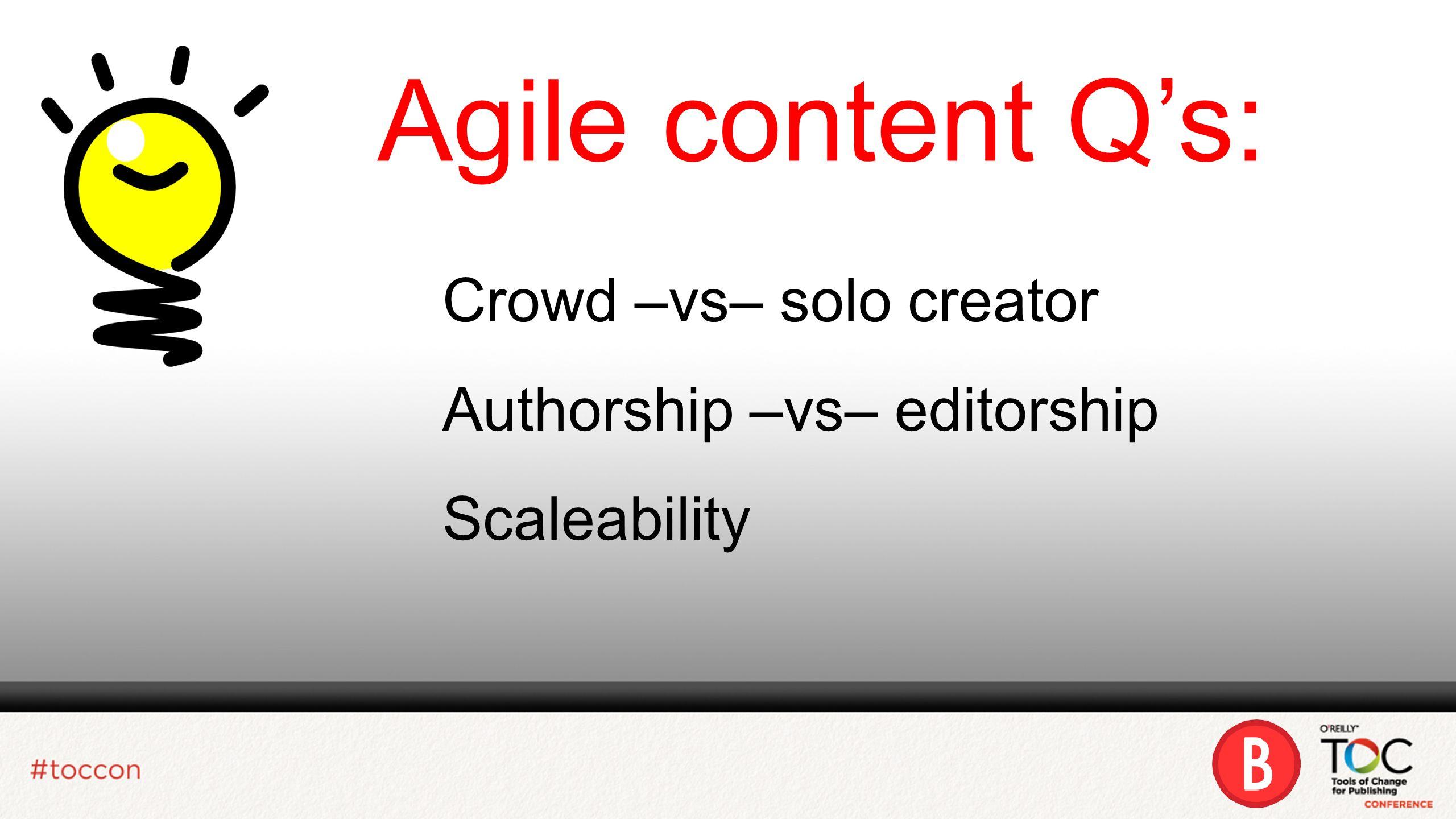 Agile content Qs: Crowd –vs– solo creator Authorship –vs– editorship Scaleability