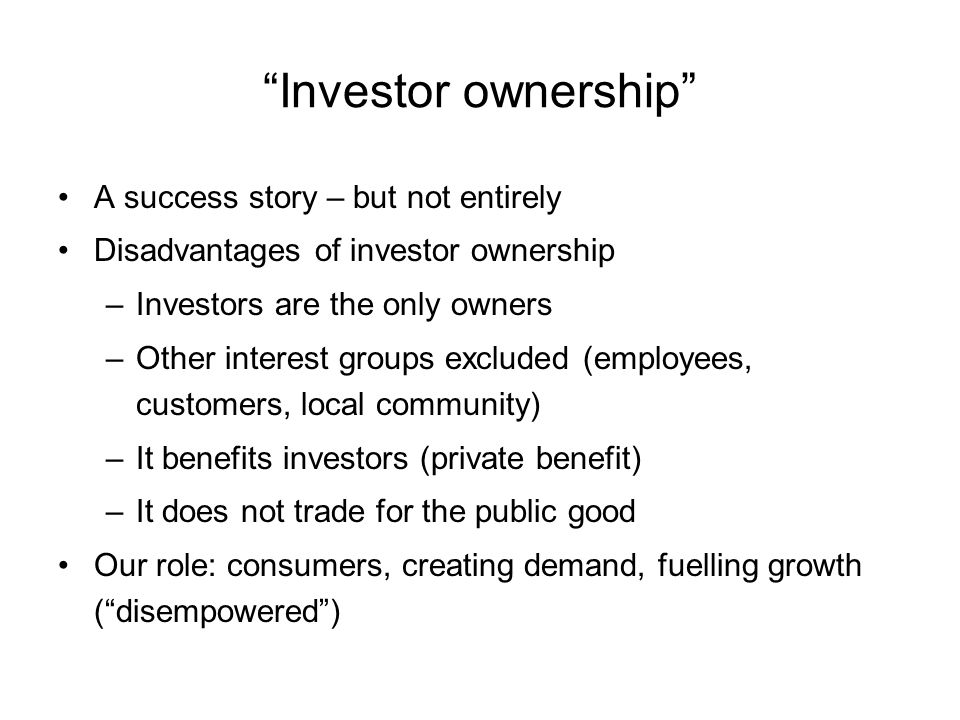 Investor ownership A success story – but not entirely Disadvantages of investor ownership –Investors are the only owners –Other interest groups excluded (employees, customers, local community) –It benefits investors (private benefit) –It does not trade for the public good Our role: consumers, creating demand, fuelling growth (disempowered)