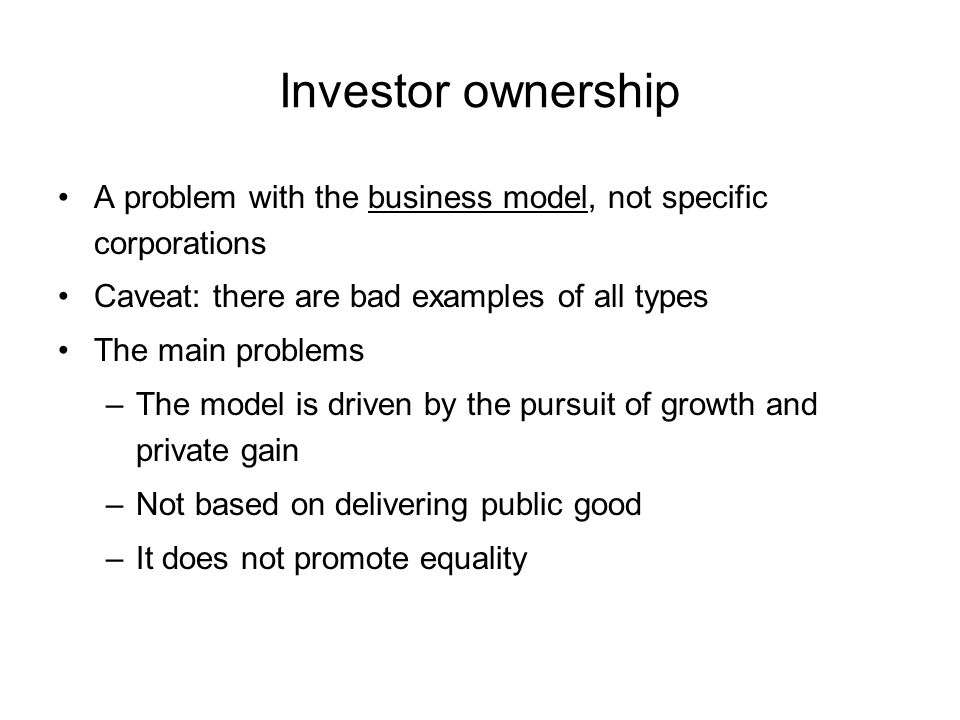 Investor ownership A problem with the business model, not specific corporations Caveat: there are bad examples of all types The main problems –The model is driven by the pursuit of growth and private gain –Not based on delivering public good –It does not promote equality