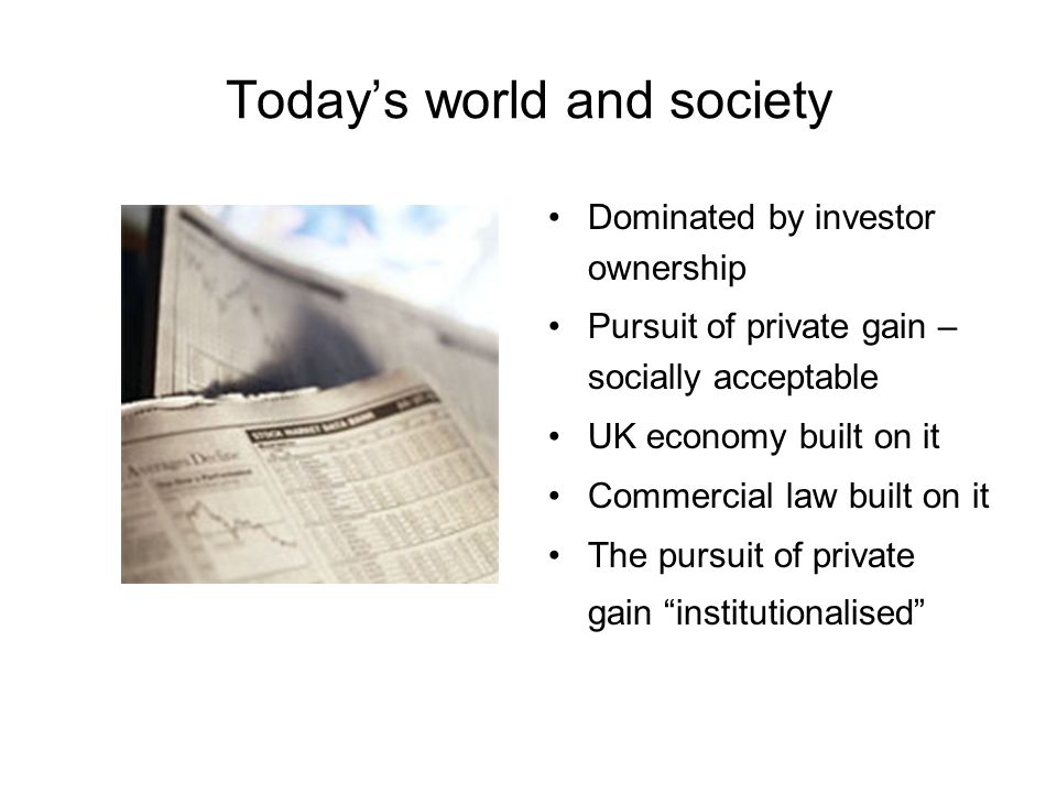 Todays world and society Dominated by investor ownership Pursuit of private gain – socially acceptable UK economy built on it Commercial law built on it The pursuit of private gain institutionalised