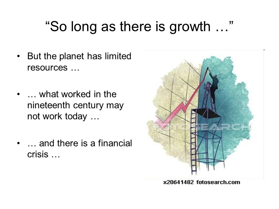 So long as there is growth … But the planet has limited resources … … what worked in the nineteenth century may not work today … … and there is a financial crisis …