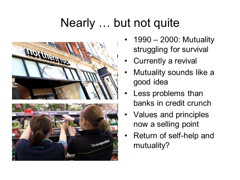 Nearly … but not quite 1990 – 2000: Mutuality struggling for survival Currently a revival Mutuality sounds like a good idea Less problems than banks in credit crunch Values and principles now a selling point Return of self-help and mutuality?