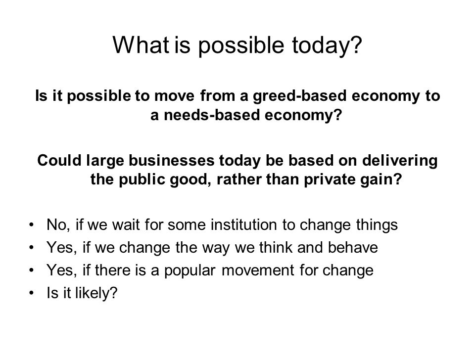 What is possible today. Is it possible to move from a greed-based economy to a needs-based economy.